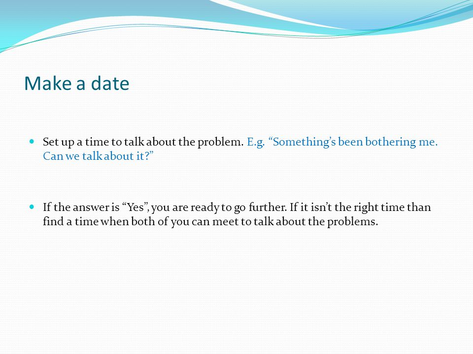 Make a date Set up a time to talk about the problem.