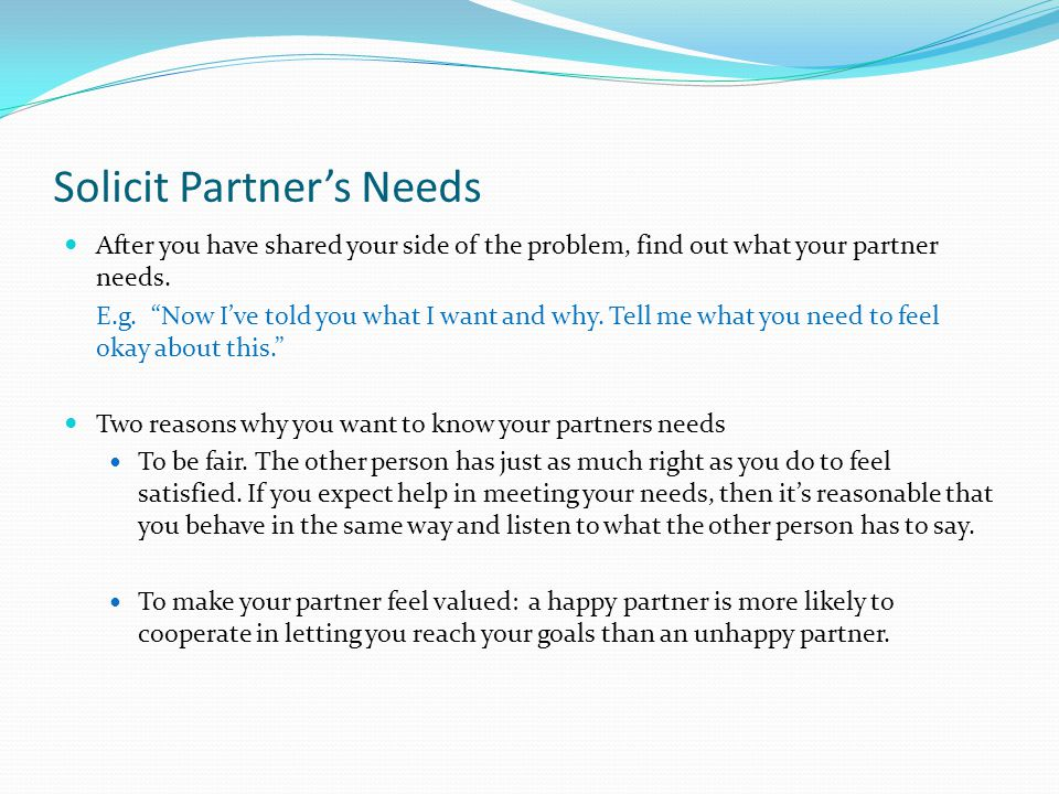 Solicit Partner's Needs After you have shared your side of the problem, find out what your partner needs.