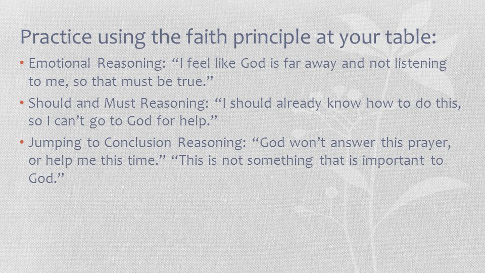 Practice using the faith principle at your table: Emotional Reasoning: I feel like God is far away and not listening to me, so that must be true. Should and Must Reasoning: I should already know how to do this, so I can't go to God for help. Jumping to Conclusion Reasoning: God won't answer this prayer, or help me this time. This is not something that is important to God.