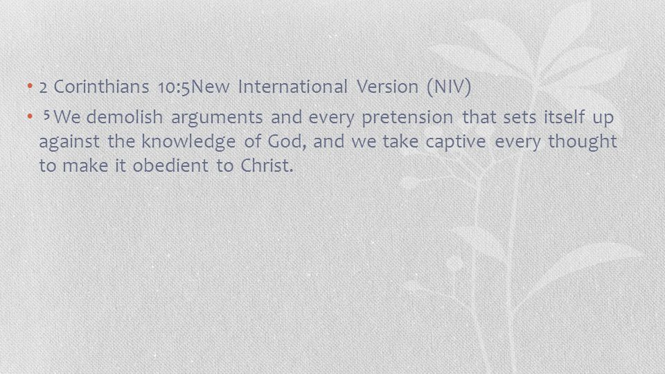 2 Corinthians 10:5New International Version (NIV) 5 We demolish arguments and every pretension that sets itself up against the knowledge of God, and we take captive every thought to make it obedient to Christ.