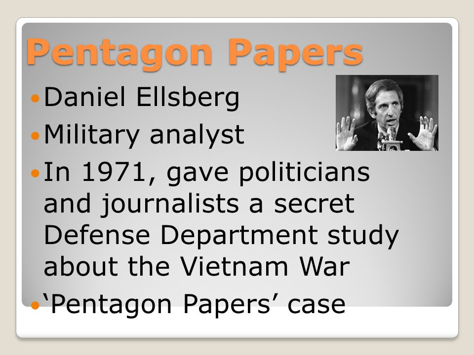 Pentagon Papers Daniel Ellsberg Military analyst In 1971, gave politicians and journalists a secret Defense Department study about the Vietnam War 'Pentagon Papers' case