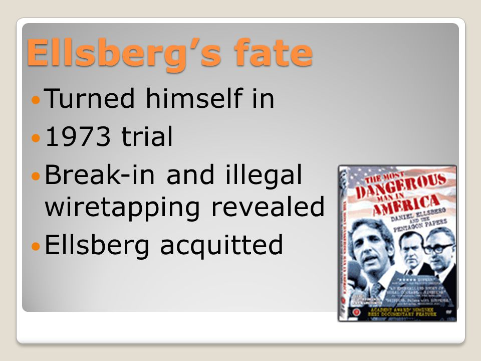 Ellsberg's fate Turned himself in 1973 trial Break-in and illegal wiretapping revealed Ellsberg acquitted