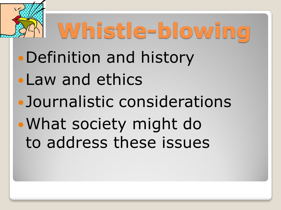 Whistle-blowing Definition and history Law and ethics Journalistic considerations What society might do to address these issues