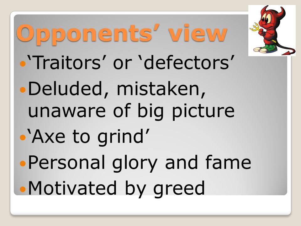 Opponents' view 'Traitors' or 'defectors' Deluded, mistaken, unaware of big picture 'Axe to grind' Personal glory and fame Motivated by greed