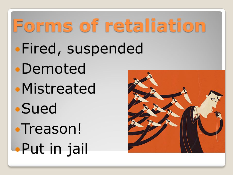 Forms of retaliation Fired, suspended Demoted Mistreated Sued Treason! Put in jail