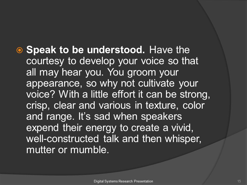  Speak to be understood. Have the courtesy to develop your voice so that all may hear you.