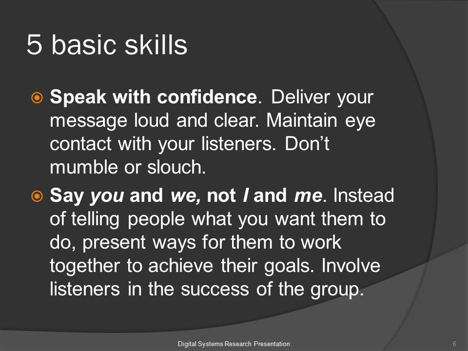5 basic skills  Speak with confidence. Deliver your message loud and clear.