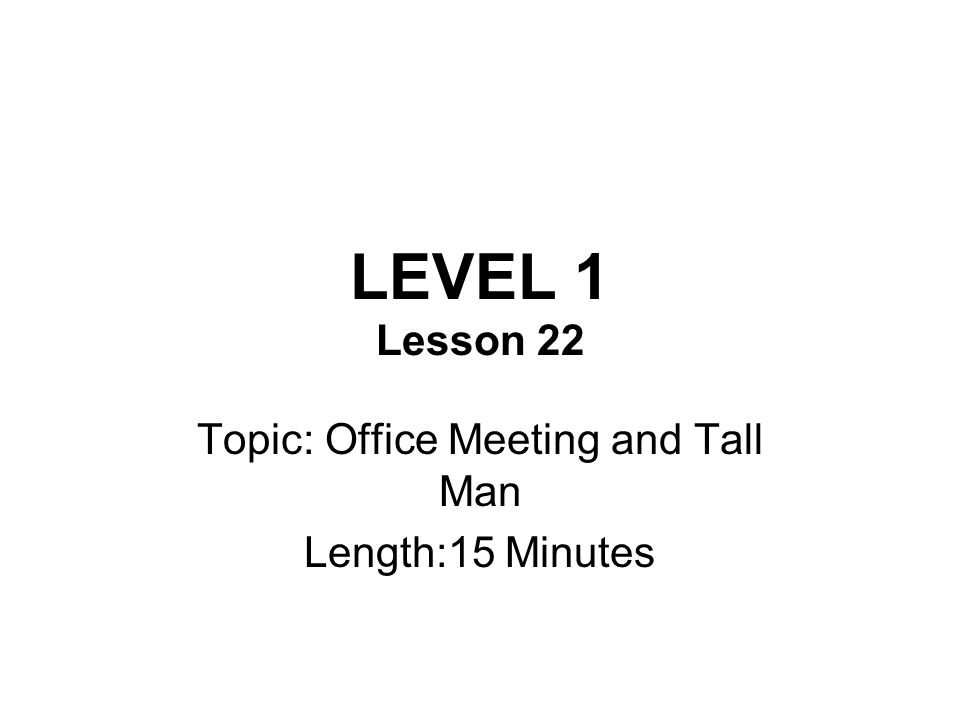 LEVEL 1 Lesson 22 Topic: Office Meeting and Tall Man Length:15 Minutes