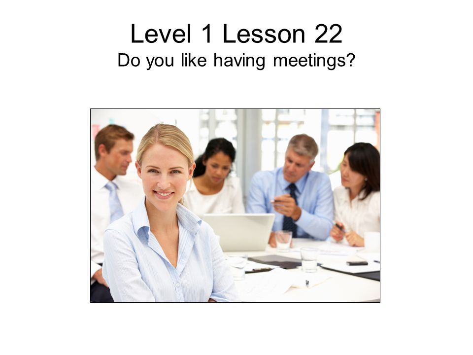 Level 1 Lesson 22 Do you like having meetings?