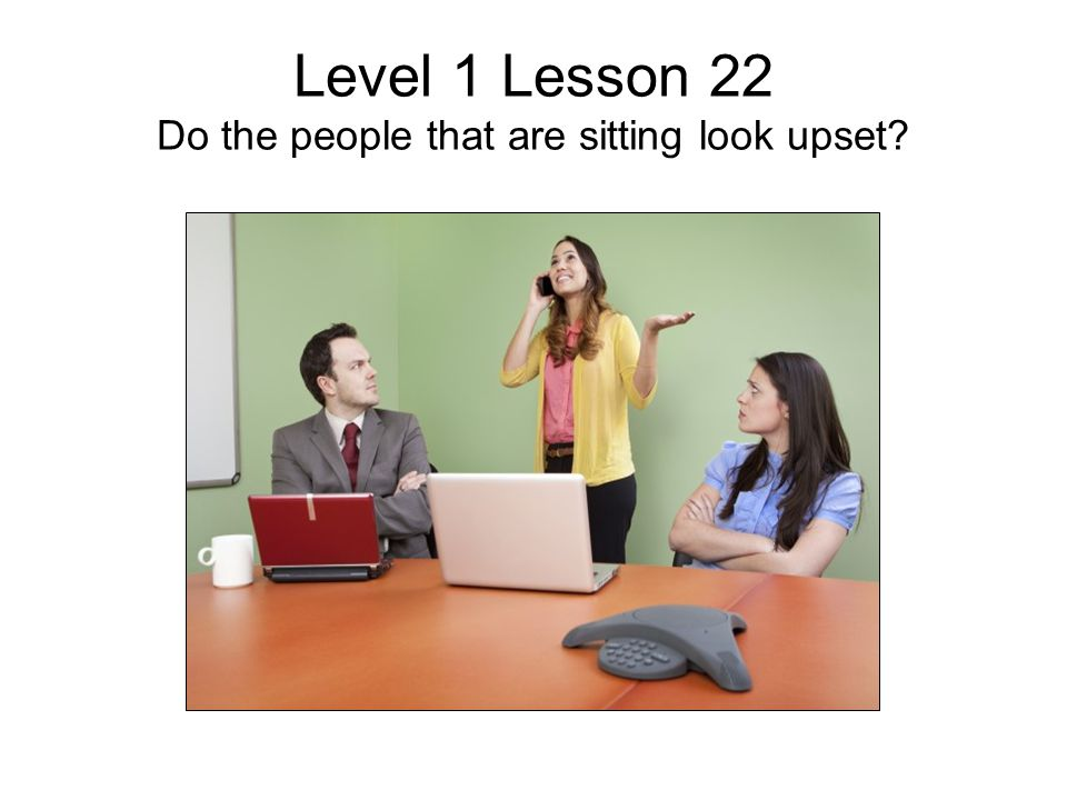 Level 1 Lesson 22 Do the people that are sitting look upset?