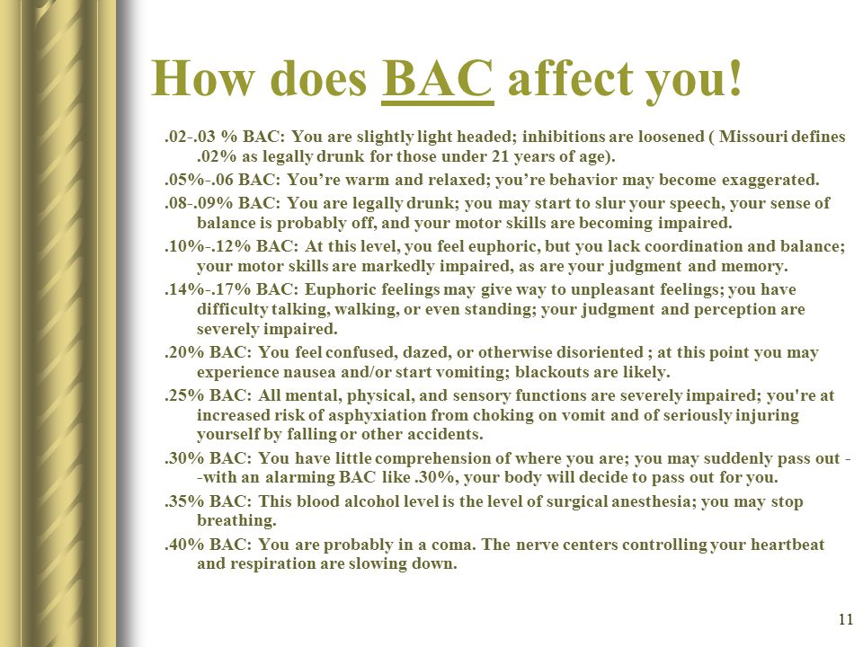 11 How does BAC affect you!BAC.02-.03 % BAC: You are slightly light headed; inhibitions are loosened ( Missouri defines.02% as legally drunk for those