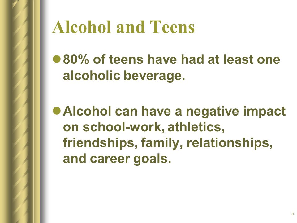 3 Alcohol and Teens 80% of teens have had at least one alcoholic beverage. Alcohol can have a negative impact on school-work, athletics, friendships,