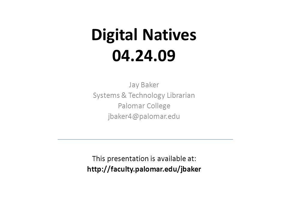 Digital Natives 04.24.09 Jay Baker Systems & Technology Librarian Palomar College jbaker4@palomar.edu This presentation is available at: http://faculty.palomar.edu/jbaker