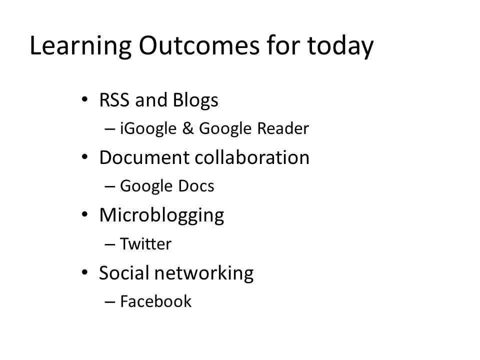 Learning Outcomes for today RSS and Blogs – iGoogle & Google Reader Document collaboration – Google Docs Microblogging – Twitter Social networking – Facebook