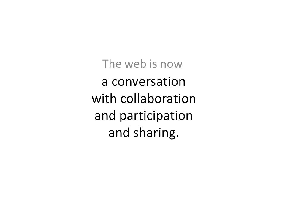 The web is now a conversation with collaboration and participation and sharing.