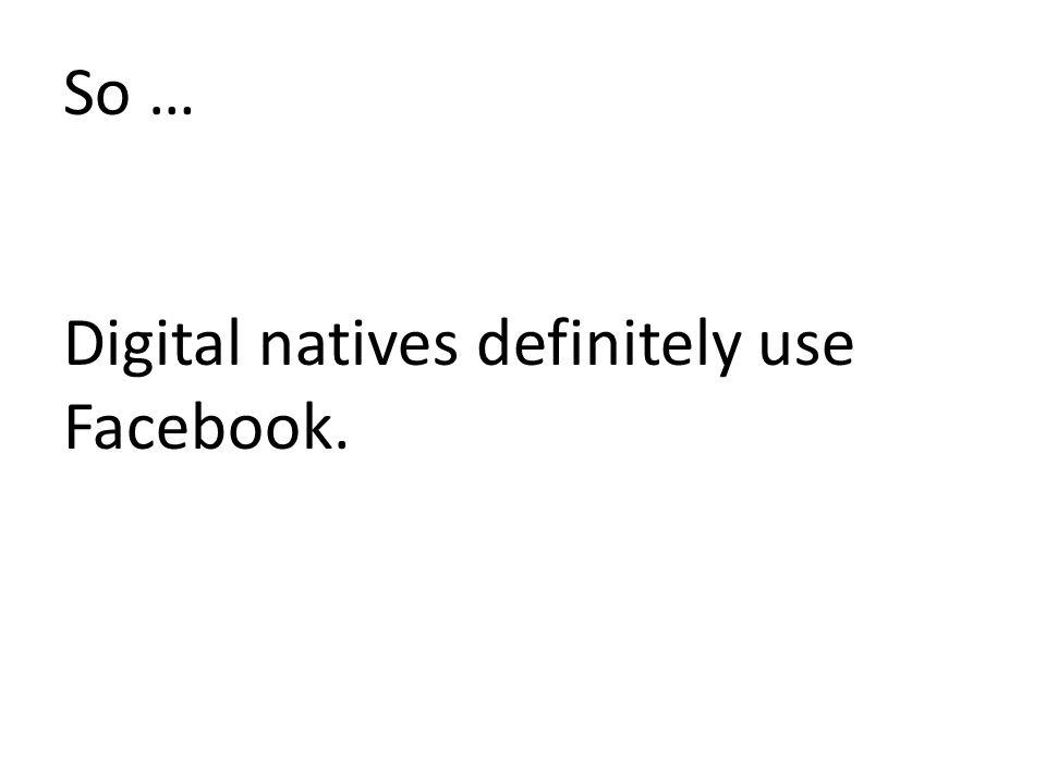 So … Digital natives definitely use Facebook.