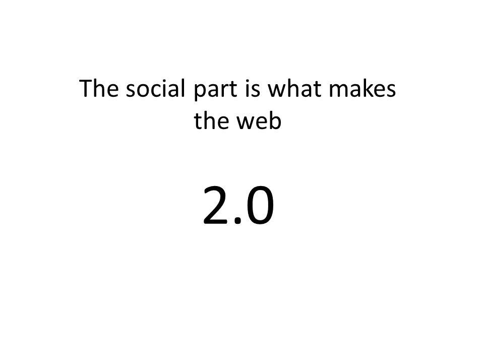 The social part is what makes the web 2.0
