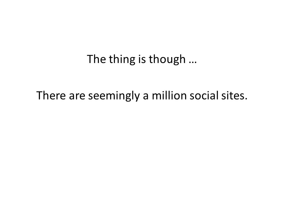The thing is though … There are seemingly a million social sites.