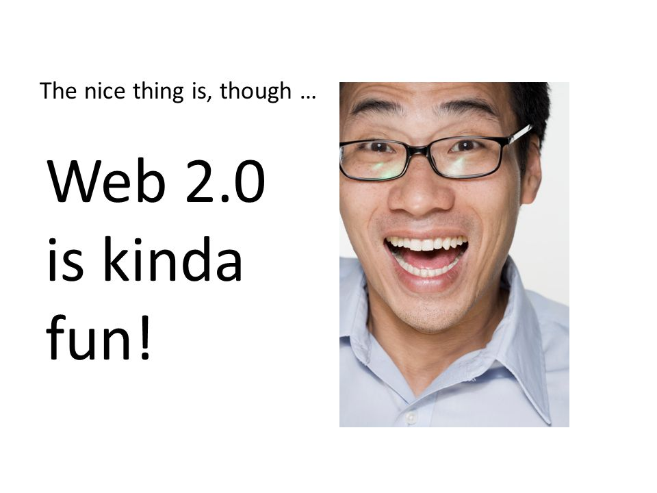 The nice thing is, though … Web 2.0 is kinda fun!