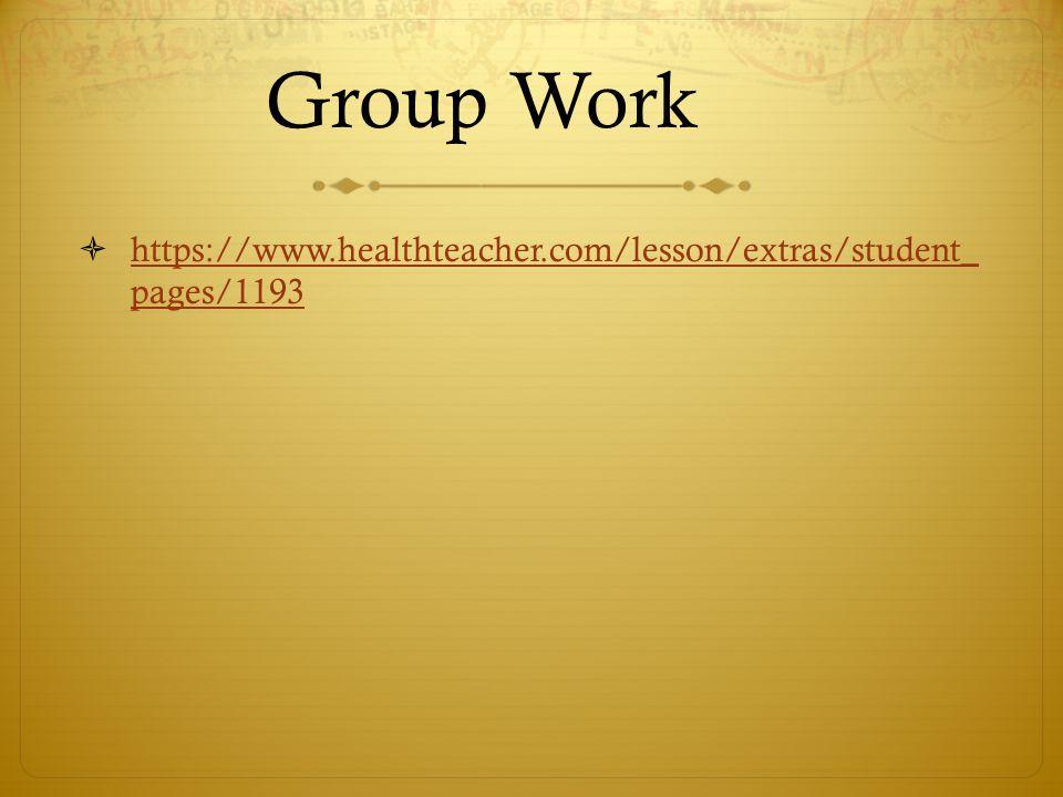 Group Work  https://www.healthteacher.com/lesson/extras/student_ pages/1193 https://www.healthteacher.com/lesson/extras/student_ pages/1193