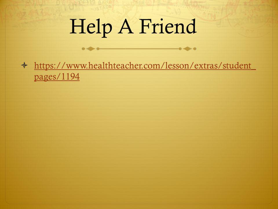 Help A Friend  https://www.healthteacher.com/lesson/extras/student_ pages/1194 https://www.healthteacher.com/lesson/extras/student_ pages/1194