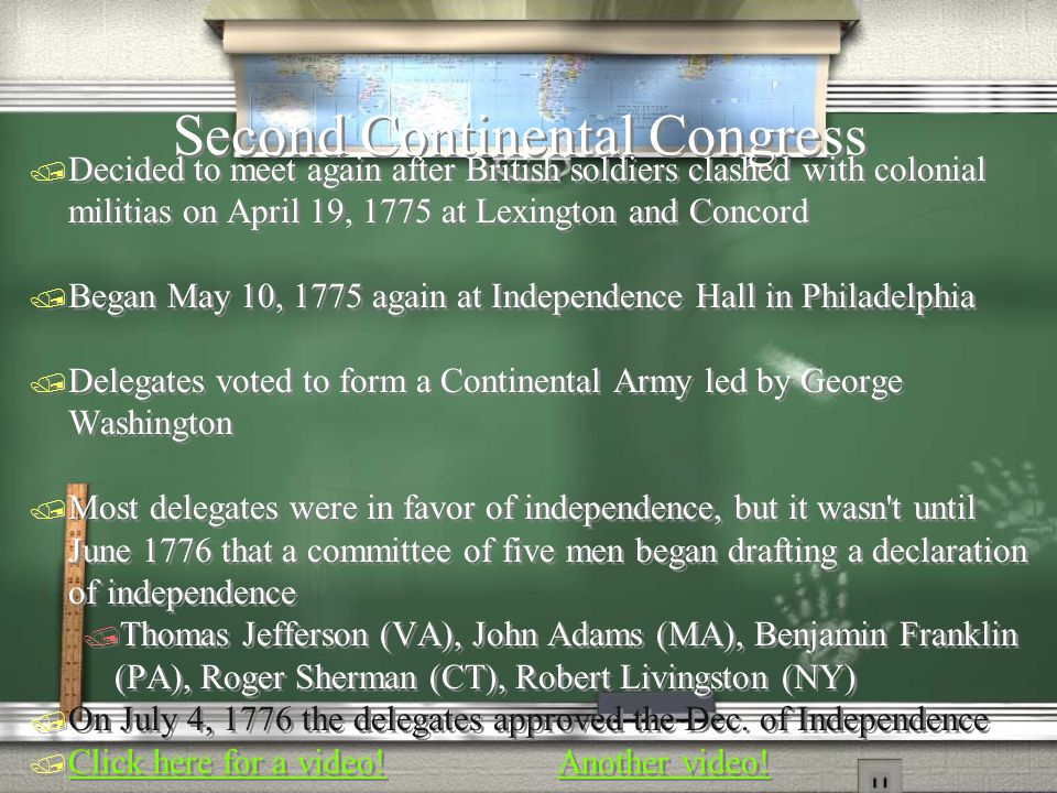 Second Continental Congress  Decided to meet again after British soldiers clashed with colonial militias on April 19, 1775 at Lexington and Concord  Began May 10, 1775 again at Independence Hall in Philadelphia  Delegates voted to form a Continental Army led by George Washington  Most delegates were in favor of independence, but it wasn t until June 1776 that a committee of five men began drafting a declaration of independence  Thomas Jefferson (VA), John Adams (MA), Benjamin Franklin (PA), Roger Sherman (CT), Robert Livingston (NY)  On July 4, 1776 the delegates approved the Dec.