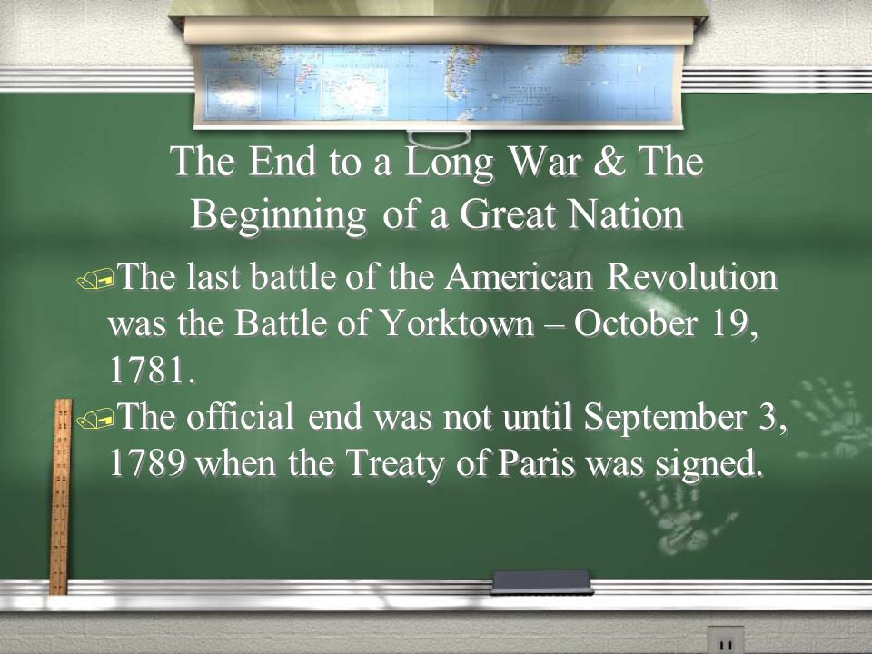 The End to a Long War & The Beginning of a Great Nation  The last battle of the American Revolution was the Battle of Yorktown – October 19, 1781.