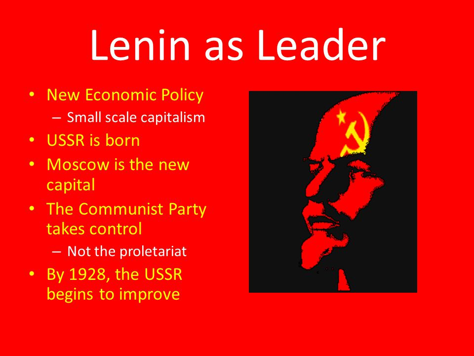 Lenin as Leader New Economic Policy – Small scale capitalism USSR is born Moscow is the new capital The Communist Party takes control – Not the proletariat By 1928, the USSR begins to improve