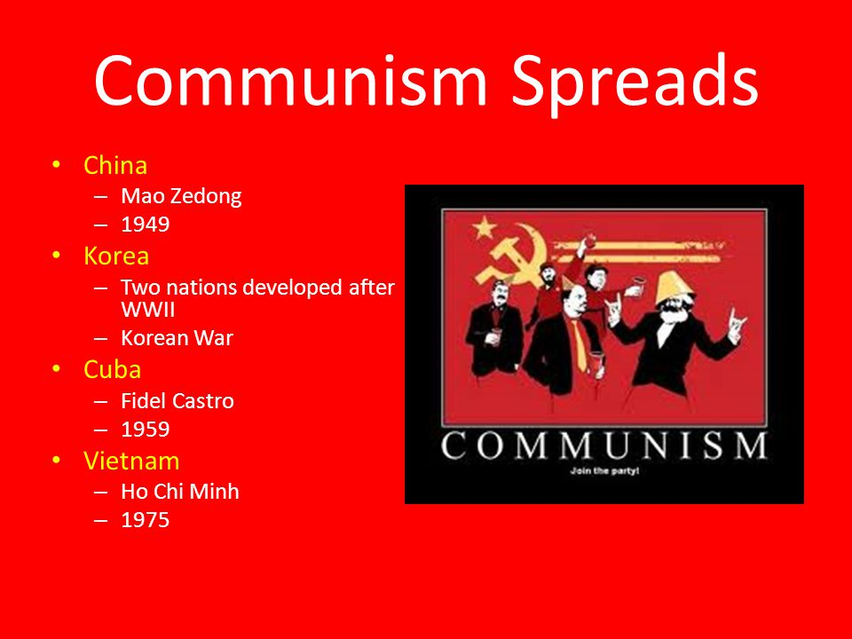 Communism Spreads China – Mao Zedong – 1949 Korea – Two nations developed after WWII – Korean War Cuba – Fidel Castro – 1959 Vietnam – Ho Chi Minh – 1975