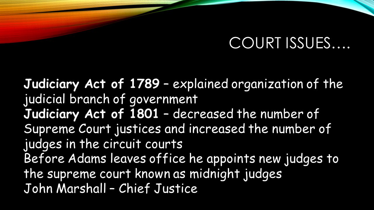 COURT ISSUES…. Judiciary Act of 1789 – explained organization of the judicial branch of government Judiciary Act of 1801 – decreased the number of Sup