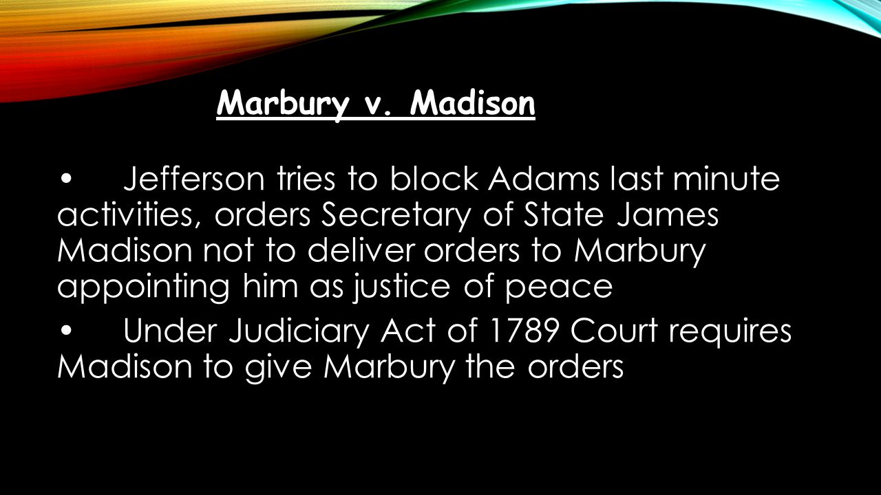 Jefferson tries to block Adams last minute activities, orders Secretary of State James Madison not to deliver orders to Marbury appointing him as just