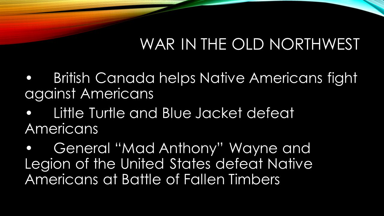 WAR IN THE OLD NORTHWEST British Canada helps Native Americans fight against Americans Little Turtle and Blue Jacket defeat Americans General Mad Anthony Wayne and Legion of the United States defeat Native Americans at Battle of Fallen Timbers