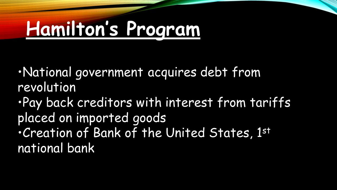 Hamilton's Program National government acquires debt from revolution Pay back creditors with interest from tariffs placed on imported goods Creation o