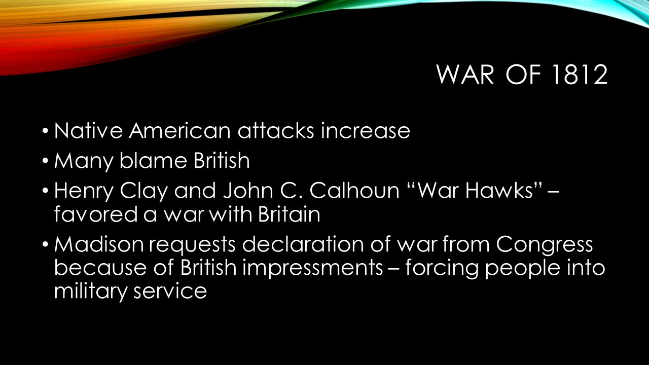 "WAR OF 1812 Native American attacks increase Many blame British Henry Clay and John C. Calhoun ""War Hawks"" – favored a war with Britain Madison reques"