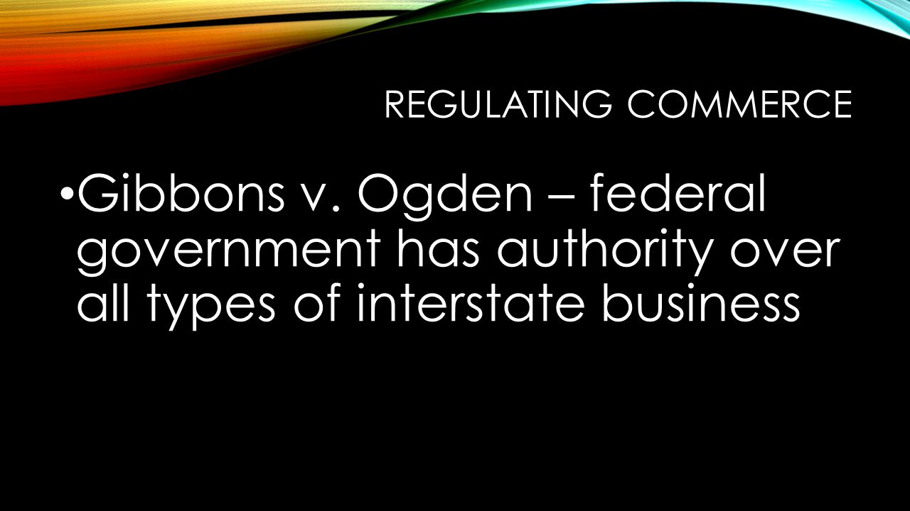 REGULATING COMMERCE Gibbons v. Ogden – federal government has authority over all types of interstate business