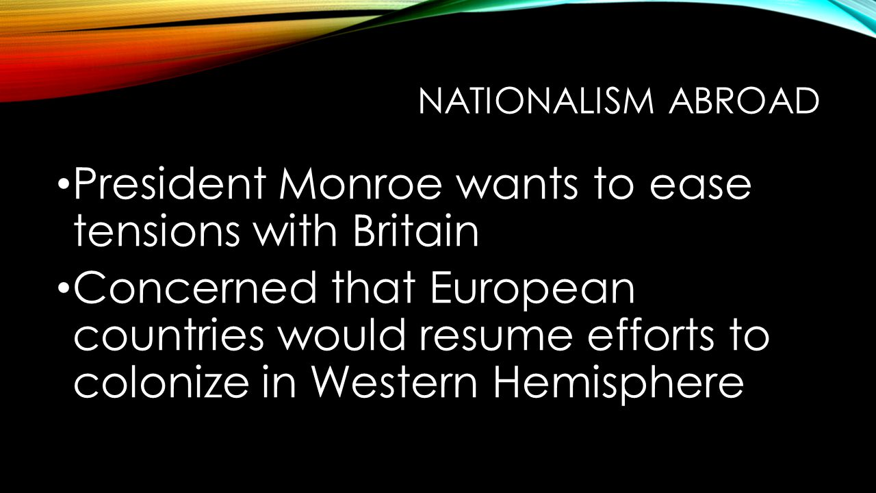 NATIONALISM ABROAD President Monroe wants to ease tensions with Britain Concerned that European countries would resume efforts to colonize in Western