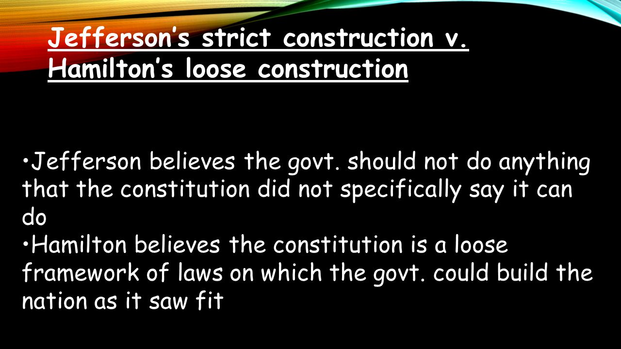 Jefferson's strict construction v. Hamilton's loose construction Jefferson believes the govt. should not do anything that the constitution did not spe