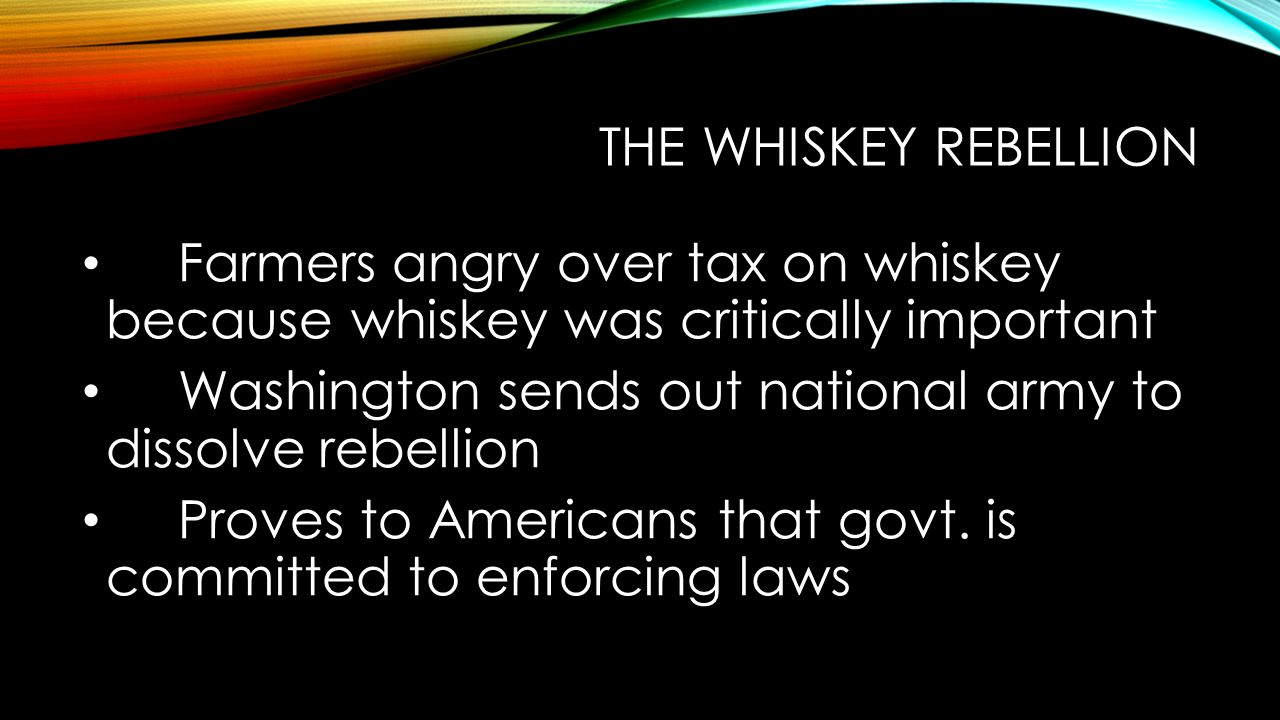 THE WHISKEY REBELLION Farmers angry over tax on whiskey because whiskey was critically important Washington sends out national army to dissolve rebellion Proves to Americans that govt.
