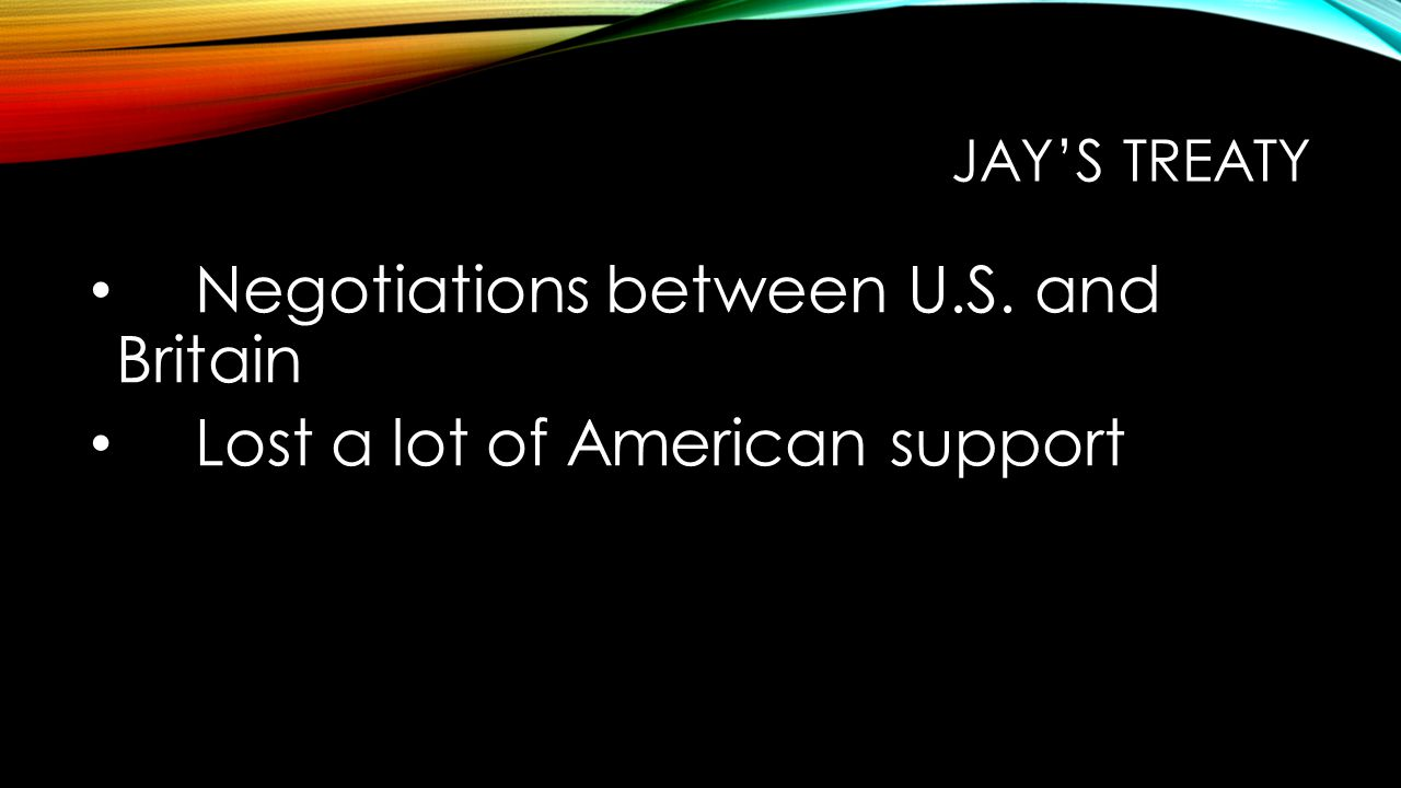 JAY'S TREATY Negotiations between U.S. and Britain Lost a lot of American support