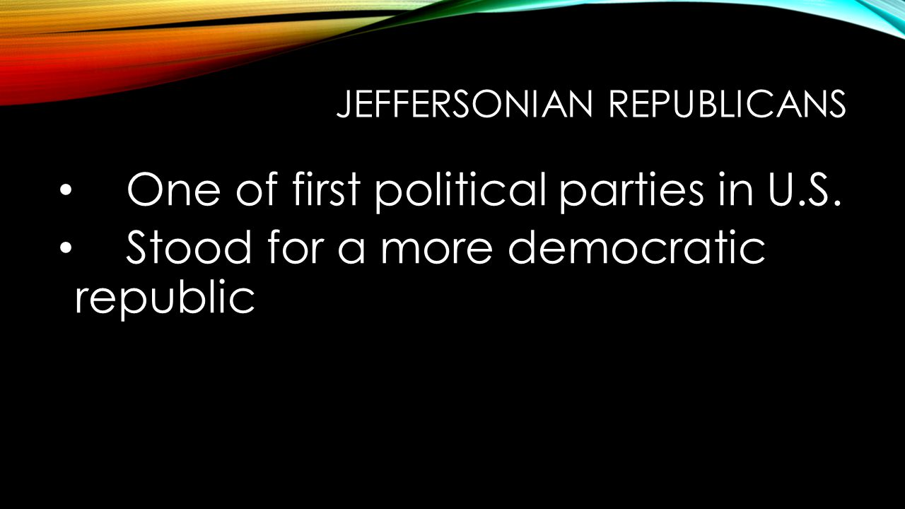 JEFFERSONIAN REPUBLICANS One of first political parties in U.S. Stood for a more democratic republic