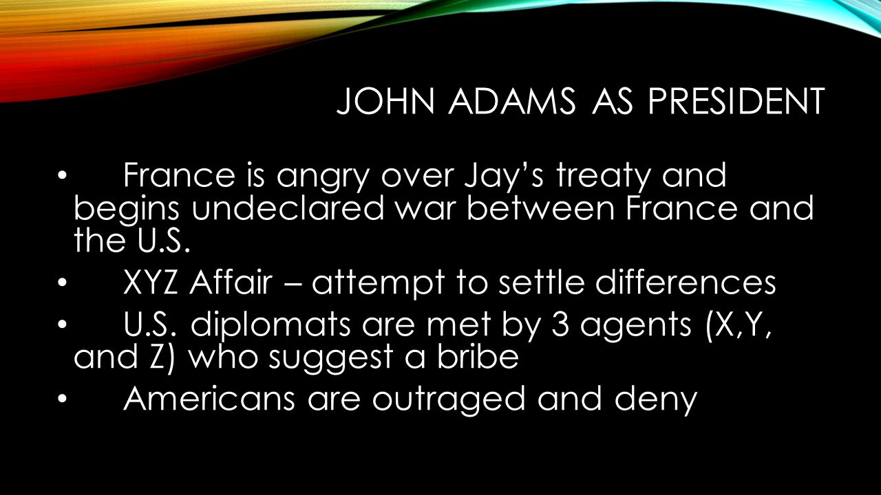 JOHN ADAMS AS PRESIDENT France is angry over Jay's treaty and begins undeclared war between France and the U.S.