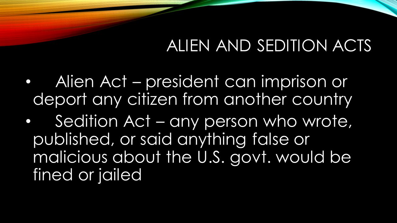 ALIEN AND SEDITION ACTS Alien Act – president can imprison or deport any citizen from another country Sedition Act – any person who wrote, published, or said anything false or malicious about the U.S.