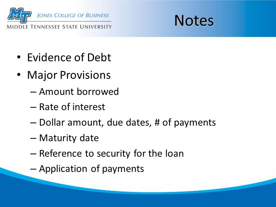 Notes Evidence of Debt Major Provisions – Amount borrowed – Rate of interest – Dollar amount, due dates, # of payments – Maturity date – Reference to security for the loan – Application of payments