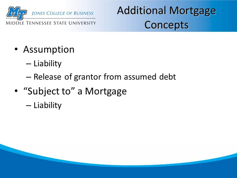 """Additional Mortgage Concepts Assumption – Liability – Release of grantor from assumed debt """"Subject to"""" a Mortgage – Liability"""