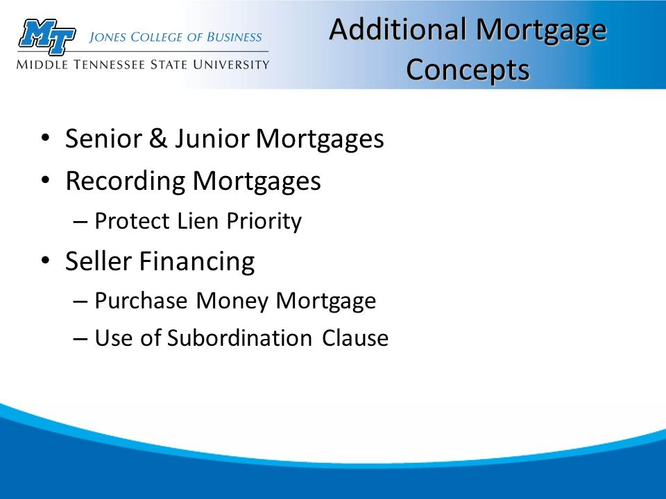 Additional Mortgage Concepts Senior & Junior Mortgages Recording Mortgages – Protect Lien Priority Seller Financing – Purchase Money Mortgage – Use of