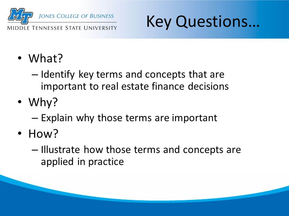 Key Questions… What? – Identify key terms and concepts that are important to real estate finance decisions Why? – Explain why those terms are importan