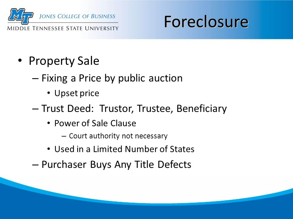 Foreclosure Property Sale – Fixing a Price by public auction Upset price – Trust Deed: Trustor, Trustee, Beneficiary Power of Sale Clause – Court authority not necessary Used in a Limited Number of States – Purchaser Buys Any Title Defects