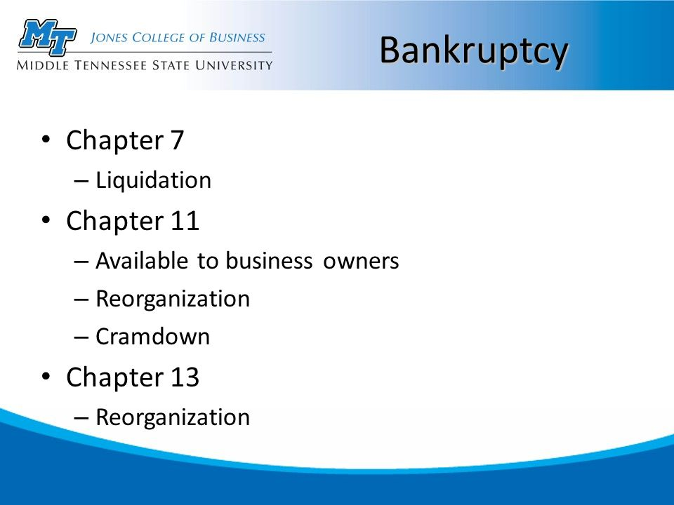 Bankruptcy Chapter 7 – Liquidation Chapter 11 – Available to business owners – Reorganization – Cramdown Chapter 13 – Reorganization