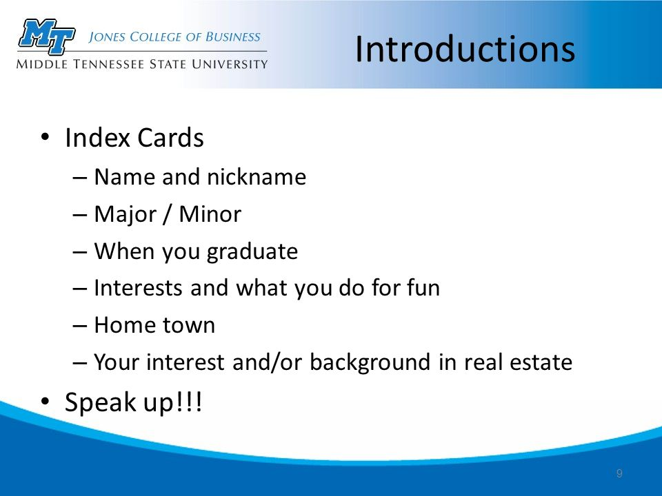 Introductions Index Cards – Name and nickname – Major / Minor – When you graduate – Interests and what you do for fun – Home town – Your interest and/or background in real estate Speak up!!.