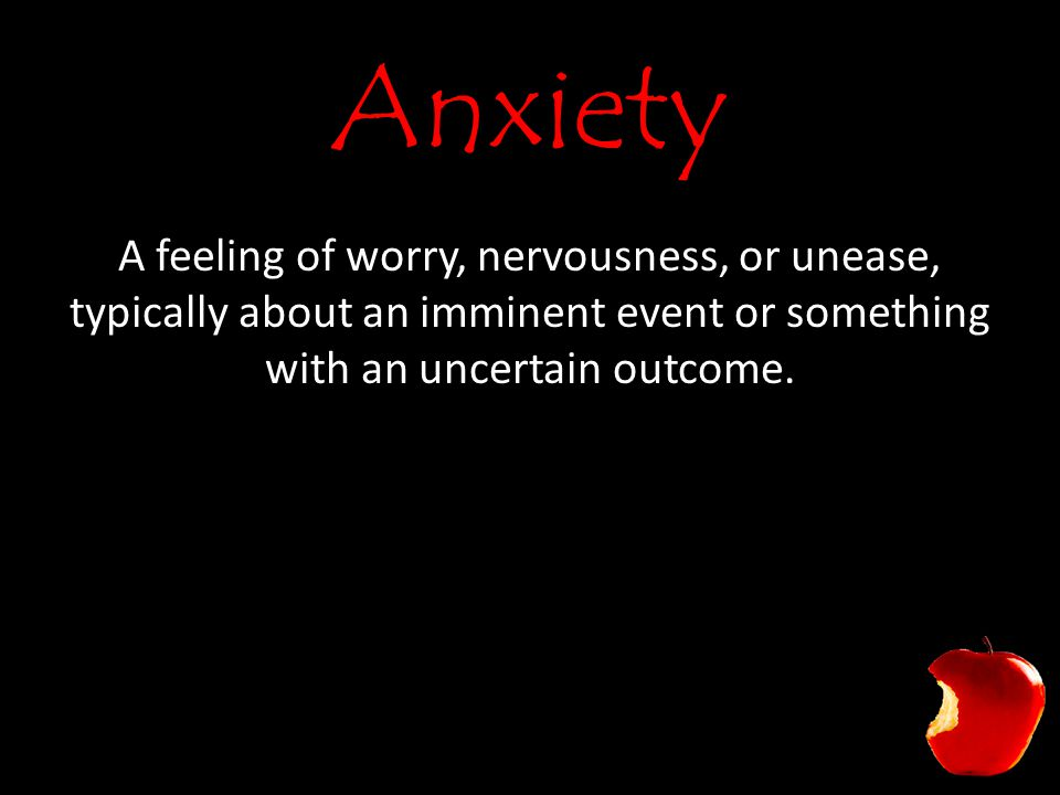 Anxiety A feeling of worry, nervousness, or unease, typically about an imminent event or something with an uncertain outcome.